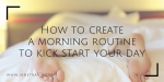 How to create a morning routine to kick start your day