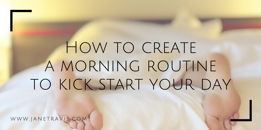 How to create a morning routine to kick start you day - Jane Travis