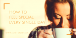 How To Feel Special Every Single Day