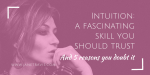 Intuition: A Fascinating Skill You Should Trust (And 5 Reasons You Doubt It)
