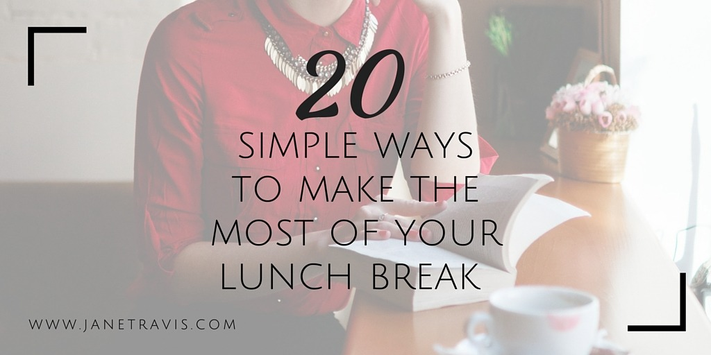 20 Simple ways to make the most of your lunch break - Jane Travis