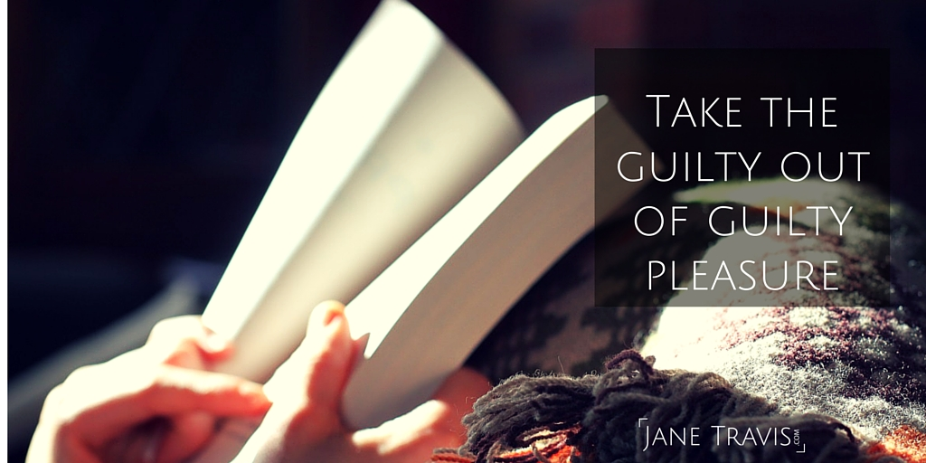 Take the guilty out of guilty pleasure - Jane Travis