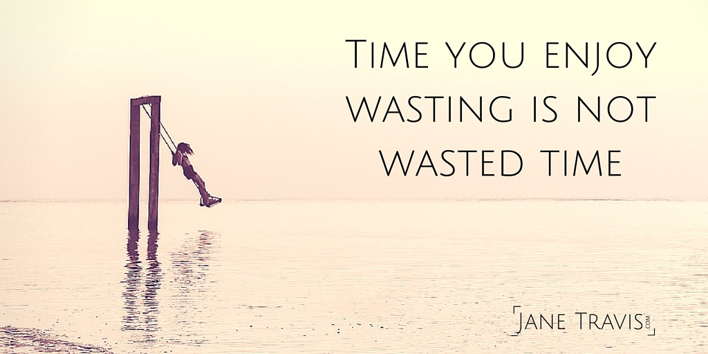 Time you enjoy wasting is not wasted time - Jane Travis