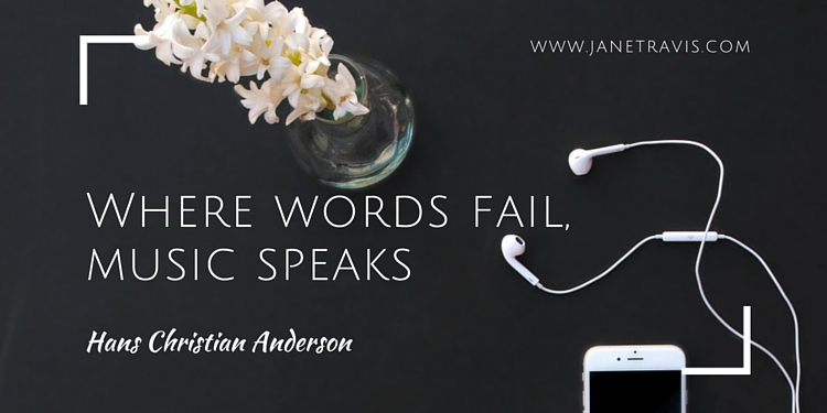 Where words fail, music speaks  - Jane Travis