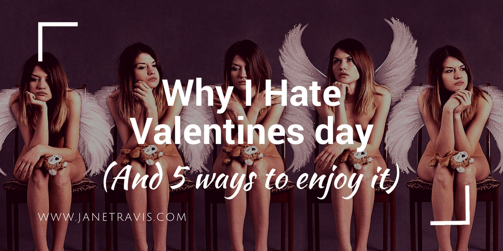 Why I Hate Valentines Day And 5 Ways To Enjoy It Jane Travis