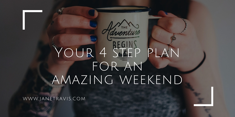 Your 4 step plan for an amazing weekend - Jane Travis