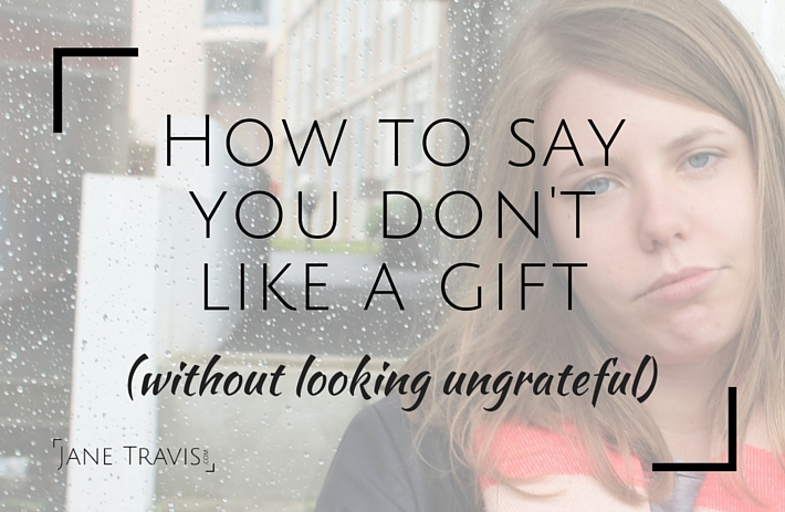 How to say you don't like a gift, without looking ungrateful - Jane Travis